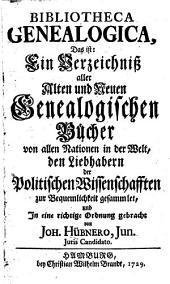 Bibliotheca genealogica, das ist, Ein Verzeichniss aller alten und neuen genealogischen Bücher von allen Nationen in der Welt: den Liebhabern der politischen Wissenschafften zur Bequemlichkeit gesammlet, und in eine richtige Ordnung gebracht
