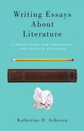 Writing Essays About Literature: A Brief Guide for University and College Students