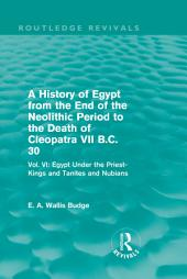 A History of Egypt from the End of the Neolithic Period to the Death of Cleopatra VII B.C. 30 (Routledge Revivals): Vol. VI: Egypt Under the Priest-Kings and Tanites and Nubians