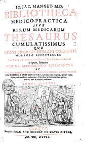 JO. JAC. MANGET. M.D. BIBLIOTHECA MEDICO-PRACTICA SIVE RERUM MEDICARUM THESAURUS CUMULATISSIMUS QVO OMNES PRORSUS HUMANI CORPORIS MORBOSAE AFFECTIONES Tum ARTEM MEDICAM in Genere, Tum CHIRURGICAM in Specie, spectantes ORDINE ALPHABETICO EXPLICANTVR. ET PER CURATIONES, CONSILIA, OBSERVATIONES, ac CADAVERUM ANATOMICAS INSPECTIONES, tam hinc inde proprias, quam a variis, iisque praestantissimis Authoribus, Veteribus & Recentioribus petitas, abunde imo & curiose tractantur: TOMUS QUARTUS, Volume 4