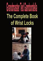 The Complete Book of Wrist Locks: All You Need to Know to Control Anyone with Wrist Lock