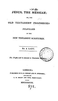 Jesus  the Messiah  or  The Old Testament prophecies fulfilled in the New Testament scriptures  by a lady PDF