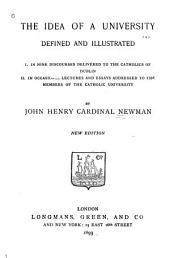 The Idea of a University Defined and Illustrated: I. In Nine Discoures Delivered to the Catholics of Dublin; II. In Occasional Lectures and Essays Addressed to the Members of the Catholic University