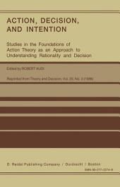 Action, Decision, and Intention: Studies in the Foundation of Action Theory as an Approach to Understanding Rationality and Decision