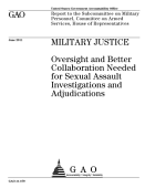 Military Justice Oversight And Better Collaboration Needed For Sexual Assault Investigations And Adjudications