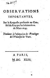 Observations importantes, sur la requeste présentée au Conseil du Roy par les Jésuites le 11 Mars 1643: tendante à l'usurpation des priviléges de l'Un. de Paris