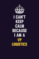 I Can t Keep Calm Because I Am a VP Logistics