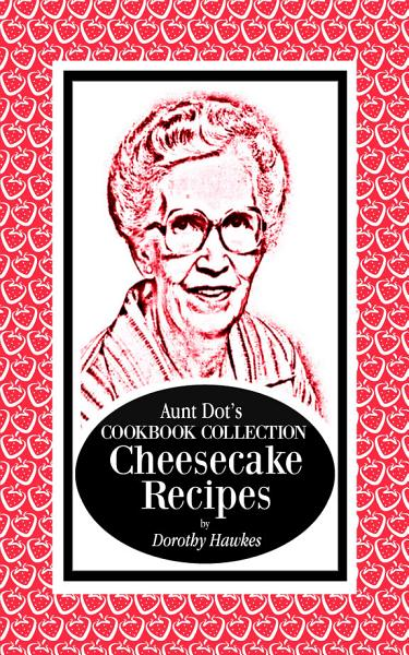 Aunt Dot s Cookbook Collection Cheesecake Recipes