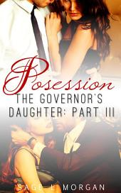 Possession: The Governor's Daughter Part III: (new adult billionaire menage erotic romance)