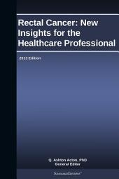 Rectal Cancer: New Insights for the Healthcare Professional: 2013 Edition