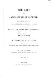 The life of James, Duke of Ormond: containing an account of the most remarkable affairs of his time, and particularly of Ireland under his government ; with appendix and a collection of letters, serving to verify the most material facts in the said history, Volume 6