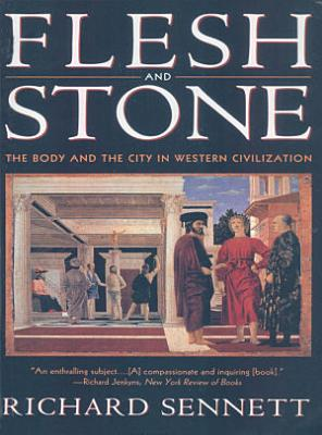 Flesh and Stone  The Body and the City in Western Civilization