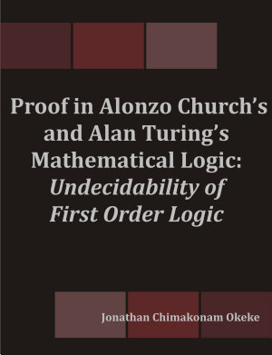 Proof in Alonzo Church's and Alan Turing's Mathematical Logic: Undecidability of First Order Logic