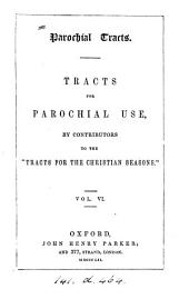 Parochial tracts. Tracts for parochial use, by contributors to the 'Tracts for the Christian seasons'.
