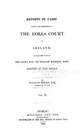 Reports of cases argued and determined in the Rolls Court in Ireland: during the time of the Right Hon. Sir William McMahon, Bart. [1816-1834], Volume 2