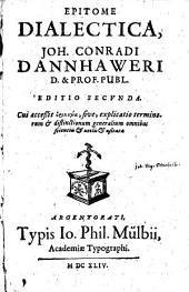 Epitome Dialectica, Joh. Conradi Dannhaweri ...: Cui acceßit horologia, sive explicatio terminorum & distinctionum generalium ...