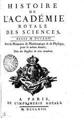 HISTOIRE DE L'ACADÉMIE ROYALE DES SCIENCES. ANNÉE M. DCCLXIV. Avec les Mémoires de Mathématique & de Physique, pour la même Année, Tirés des Registres de cette Académie