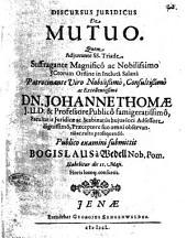 Discursus juridicus de mutuo. Quem adjuvante SS. Triade. Suffragante magnifico ac nobilissimo Jctorum Ordine ... patrocinante viro ... Dn. Johanne Thomæ ... Publico examini submittit Bogislaus à Wedell ... die 11. Maji. ..