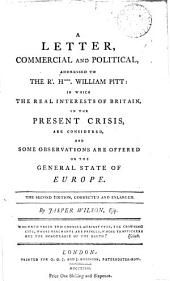 A Letter, Commercial and Political: Addressed to the Rt. Honble. William Pitt: in which the Real Interests of Britain, in the Present Crisis, are Considered, and Some Observations are Offered on the General State of Europe. The Second Edition, Corrected and Enlarged. By Jasper Wilson, Esq