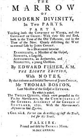 The Marrow of Modern Divinity, in Two Parts ... The Eighth Edition, with Notes by ... T. Boston ... To which is Added, the Twelve Queries which Were Proposed to the Twelve Marrow-Men (James Hog, Etc.), by the Commission of the General Assembly of the Church of Scotland, 1721. With the Marrow-Men's Answers
