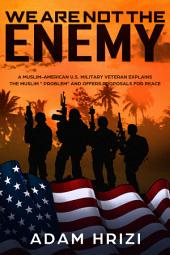 """Donald Trump: We Are Not the Enemy!: A Muslim-American U.S. Military Veteran Explains the Muslim """"Problem"""" and Offers Proposals for Peace"""