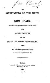The ordinances of the mines of New Spain: translated from the original Spanish, with observations upon the mines and mining associations