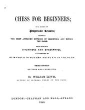 Chess for Beginners: In a Series of Progressive Lessons, Showing the Most Approved Methods of Beginning and Ending the Game; with Various Situations and Checkmates