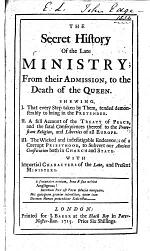 The Secret History of the Late Ministry; from Their Admission, to the Death of the Queen. Shewing, I. That Every Step Taken by Them, Tended Demonstrably to Bring in the Pretender. II. A Full Account of the Treaty of Peace, and the Fatal Consequences Thereof to the Protestant Religion, and Liberties of All Europe. III. The Wicked ... Endeavours of a Corrupt Priesthood, to Subvert Our Ancient Constitution ... With Impartial Characters of the Late, and Present Ministers. [By William Stoughton?]