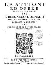 Le Attioni ed opere merauigliose del P. Bernardo Colnago della Compagnia di Giesu raccolte in tre libri dal padre Lorenzo Finichiaro dell'istessa Compagnia