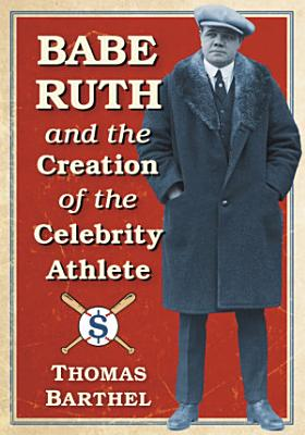 Babe Ruth and the Creation of the Celebrity Athlete PDF