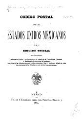 Código postal de los Estados Unidos Mexicanos: edición oficial precedida de la parte expositiva y comprendiendo además del código y su reglamento, el tratado de la Union Postal Universal, el reglamento de ejecución de la misma, y una lista de las administraciones locales existentes el dia 1o de enero del año de 1884, con expresión de los estados en cuyo territorio se encuentran