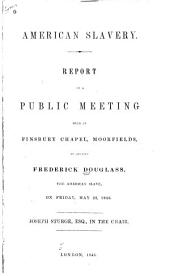 American Slavery: Report of a Public Meeting Held at Finsbury Chapel, Moorfields, to Receive Frederick Douglass, the American Slave, on Friday, May 22, 1846