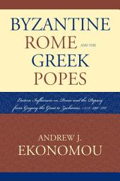 Byzantine Rome and the Greek Popes: Eastern Influences on Rome and the Papacy from Gregory the Great to Zacharias, A.D. 590-752