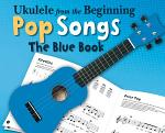 Ukulele From The Beginning: Pop Songs (The Blue Book)
