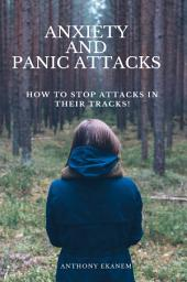 Anxiety and Panic Attacks: How to Stop Attacks in Their Tracks
