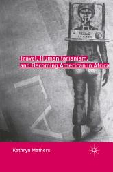 Travel Humanitarianism And Becoming American In Africa Book PDF