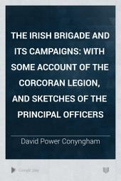 The Irish Brigade and Its Campaigns: With Some Account of the Corcoran Legion, and Sketches of the Principal Officers