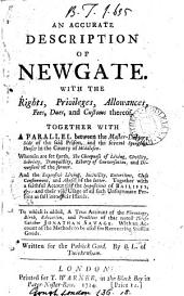 An Accurate Description of Newgate: With the Rights, Privileges, Allowances, Fees, Dues, and Customs Thereof. Together with a Parallel Between the Master-debtors Side of the Said Prison, and the Several Sponging-houses in the County of Middlesex. ... To which is Added, A True Account of the Parentage, Birth, Education, and Practices of ... Jonathan Savage. ... Written for the Publick Good. By B. L. of Twickenham