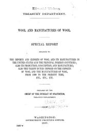Wool and Manufactures of Wool: Special Report Relating to the Imports and Exports of Wool and Its Manufactures in the United States and the Principal Foreign Countries; Also Its Production, Consumption, and Manufacture; Also the Tariff Duties Imposed on the Imports of Wool and the Manufactures of Wool, from 1789 to the Present Time, Etc., Etc., Etc