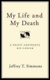 My Life and My Death: A Priest Confronts His Cancer