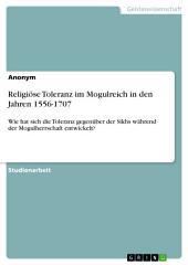Religiöse Toleranz im Mogulreich in den Jahren 1556-1707: Wie hat sich die Toleranz gegenüber der Sikhs während der Mogulherrschaft entwickelt?