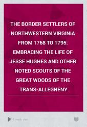 The Border Settlers of Northwestern Virginia from 1768 to 1795: Embracing the Life of Jesse Hughes and Other Noted Scouts of the Great Woods of the Trans-Allegheny