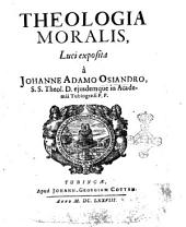 Theologiae moralis, luci exposita à Joanne Adamo Osiandro, s.s. theol. d. ejusdem in Academiâ Tubingensi p.p
