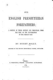 Our English Presbyterian forefathers: a sketch of their history and principles, from the time of the Reformation to the present day