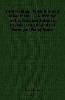 In Breeding  What it is and What it Does   A Treatise of the Greatest Value to Breeders of all Kinds of Farm and Fancy Stock