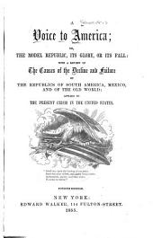 A Voice to America: Or, The Model Republic, Its Glory, Or Its Fall: with a Review of the Causes of the Decline and Failure of the Republics of South America, Mexico, and of the Old World; Applied to the Present Crisis in the United States