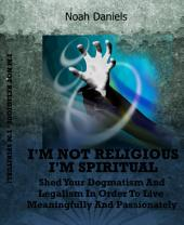 I'm Not Religious - I'm Spiritual!: Shed Your Dogmatism And Legalism In Order To Live Meaningfully And Passionately