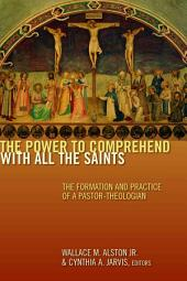 The Power to Comprehend with All the Saints: The Formation and Practice of a Pastor-Theologian