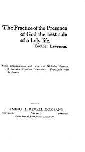 The Practise of the Presence of God the Best Rule of a Holy Life: Brother Lawrence. Being Conversations and Letters of Nicolas Herman of Lorraine (Brother Lawrence). Translated from the French