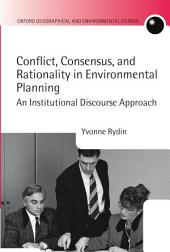 Conflict, Consensus, and Rationality in Environmental Planning: An Institutional Discourse Approach